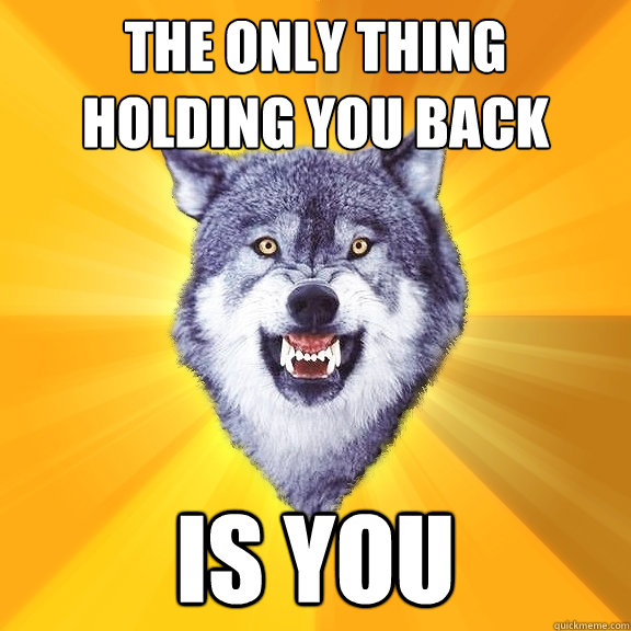 The only thing holding you back is you - The only thing holding you back is you  Courage Wolf