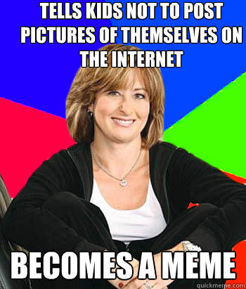 tells kids not to post pictures of themselves on the internet becomes a meme - tells kids not to post pictures of themselves on the internet becomes a meme  Sheltering Suburban Mom
