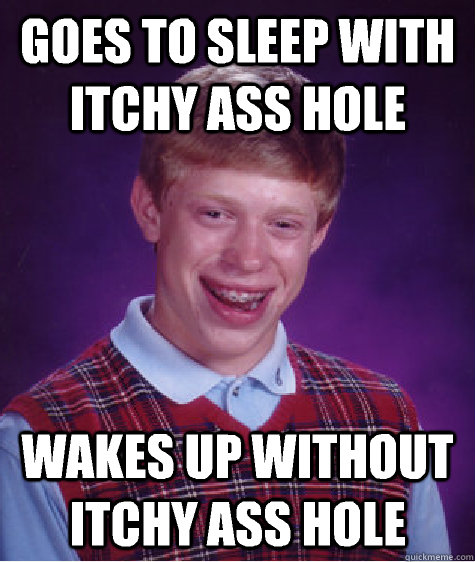 Goes to sleep with itchy ass hole Wakes up without itchy ass hole - Goes to sleep with itchy ass hole Wakes up without itchy ass hole  Bad Luck Brian