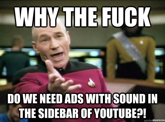 Why the fuck Do we need ads with sound in the sidebar of Youtube?! - Why the fuck Do we need ads with sound in the sidebar of Youtube?!  Annoyed Picard HD