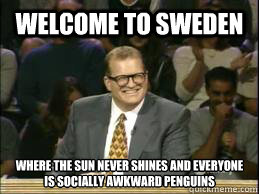 Welcome to Sweden Where the sun never shines and everyone is socially awkward penguins