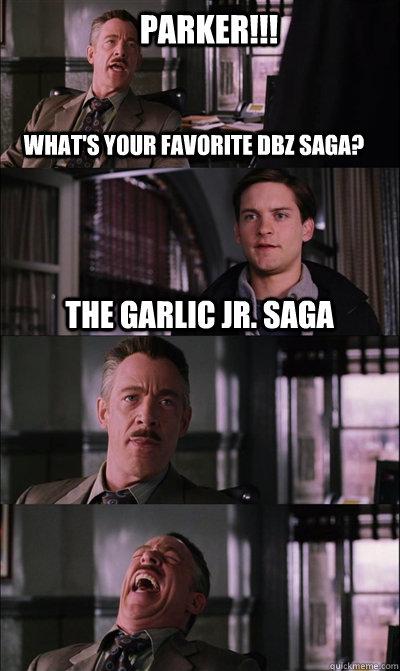Parker!!! What's your favorite DBZ Saga? The Garlic Jr. Saga   JJ Jameson