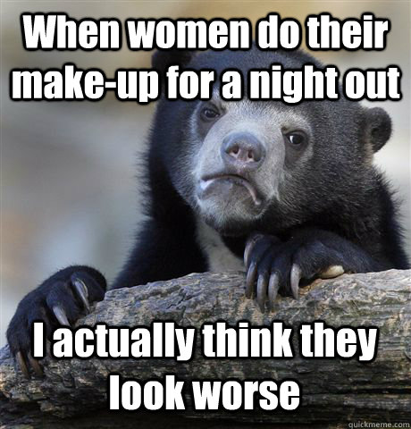 When women do their make-up for a night out I actually think they look worse - When women do their make-up for a night out I actually think they look worse  Confession Bear