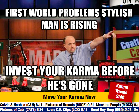 First World Problems Stylish Man is rising Invest your karma before he's gone - First World Problems Stylish Man is rising Invest your karma before he's gone  Mad Karma with Jim Cramer