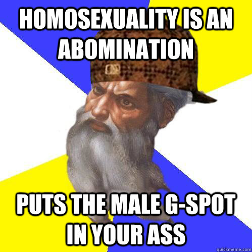 Homosexuality is an abomination puts the male g-spot in your ass - Homosexuality is an abomination puts the male g-spot in your ass  Scumbag Advice God