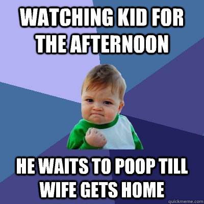 watching kid for the afternoon he waits to poop till wife gets home - watching kid for the afternoon he waits to poop till wife gets home  Success Kid