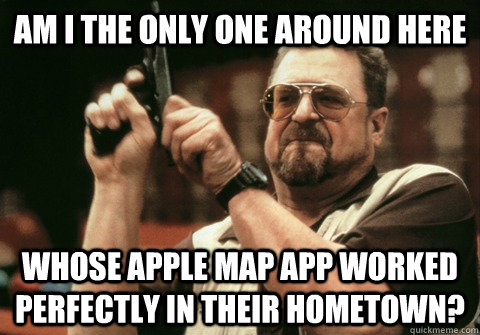 Am I the only one around here whose apple map app worked perfectly in their hometown? - Am I the only one around here whose apple map app worked perfectly in their hometown?  Am I the only one