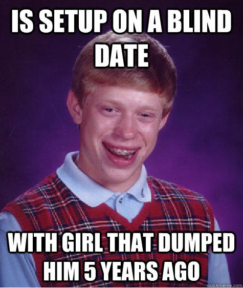 Is setup on a blind date With girl that dumped him 5 years ago - Is setup on a blind date With girl that dumped him 5 years ago  Bad Luck Brian