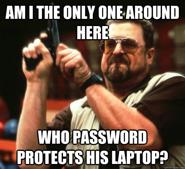 am I the only one around here Who password protects his laptop? - am I the only one around here Who password protects his laptop?  Angry Walter