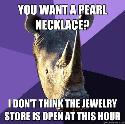 you want a pearl necklace? i don't think the jewelry store is open at this hour  - you want a pearl necklace? i don't think the jewelry store is open at this hour   Sexually Oblivious Rhino