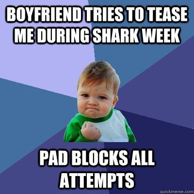 boyfriend tries to tease me during shark week pad blocks all attempts - boyfriend tries to tease me during shark week pad blocks all attempts  Success Kid