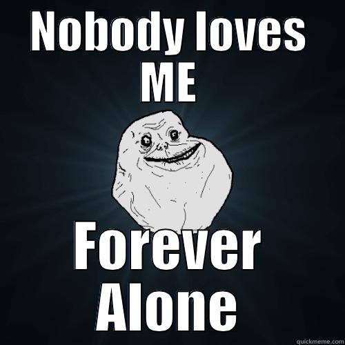 NOBODY LOVES ME FOREVER ALONE Forever Alone
