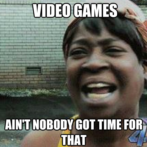 Video Games AIN'T NOBODY GOT TIME FOR THAT