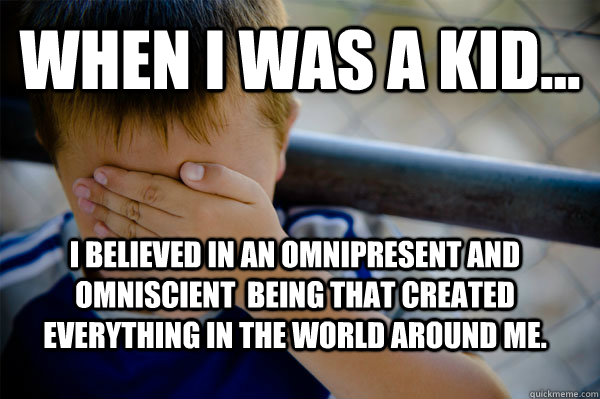 WHEN I WAS A KID... I believed in an omnipresent and omniscient  being that created everything in the world around me. - WHEN I WAS A KID... I believed in an omnipresent and omniscient  being that created everything in the world around me.  Misc