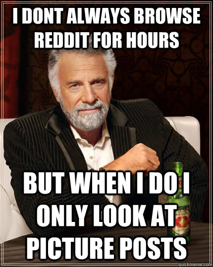 I dont always browse reddit for hours but when i do i only look at picture posts - I dont always browse reddit for hours but when i do i only look at picture posts  The Most Interesting Man In The World