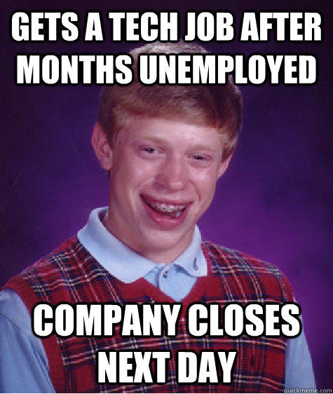 Gets a tech job after months unemployed Company closes next day - Gets a tech job after months unemployed Company closes next day  Bad Luck Brian