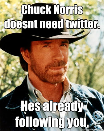 Chuck Norris doesn´t need twitter. He´s already following you. - Chuck Norris doesn´t need twitter. He´s already following you.  The Chuck Norris