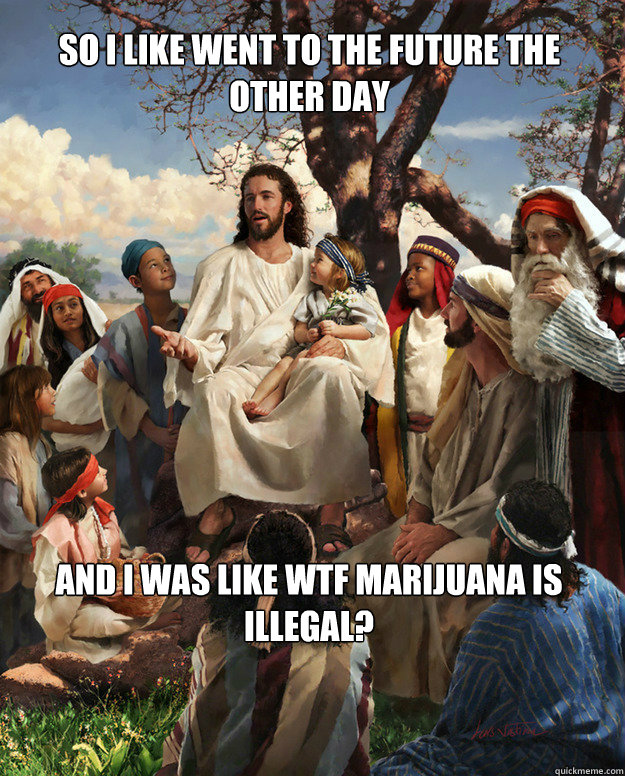 So i like went to the future the other day and i was like wtf marijuana is illegal?  Story Time Jesus