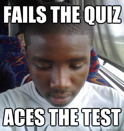 Fails the quiz Aces the test