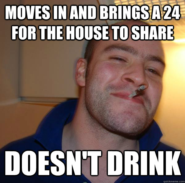 moves in and brings a 24 for the house to share doesn't drink - moves in and brings a 24 for the house to share doesn't drink  Misc