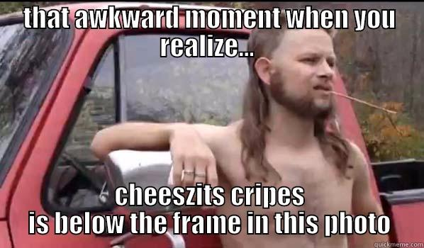 THAT AWKWARD MOMENT WHEN YOU REALIZE...  CHEESZITS CRIPES IS BELOW THE FRAME IN THIS PHOTO Almost Politically Correct Redneck