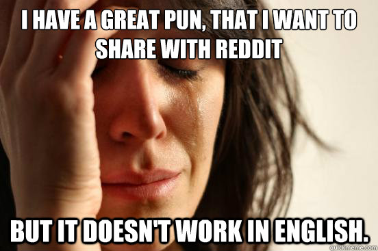 I have a great pun, that I want to share with reddit but it doesn't work in English. - I have a great pun, that I want to share with reddit but it doesn't work in English.  First World Problems