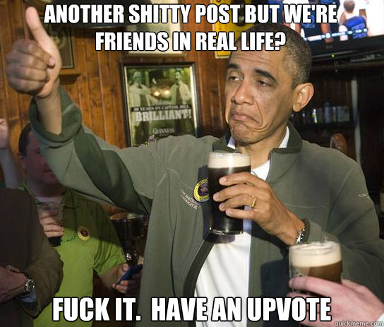 Another shitty post but we're friends in real life? Fuck it.  Have an upvote - Another shitty post but we're friends in real life? Fuck it.  Have an upvote  Upvoting Obama