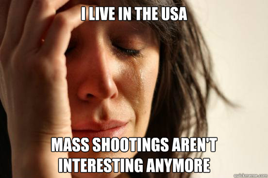 I live in the USA Mass shootings aren't  interesting anymore - I live in the USA Mass shootings aren't  interesting anymore  First World Problems