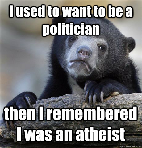 I used to want to be a politician then I remembered I was an atheist - I used to want to be a politician then I remembered I was an atheist  Confession Bear