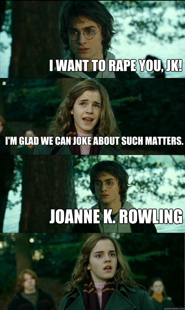 I want to rape you, JK! I'm glad we can joke about such matters. Joanne K. Rowling - I want to rape you, JK! I'm glad we can joke about such matters. Joanne K. Rowling  Horny Harry
