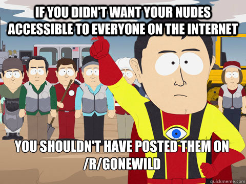 if you didn't want your nudes accessible to everyone on the internet you shouldn't have posted them on /r/gonewild - if you didn't want your nudes accessible to everyone on the internet you shouldn't have posted them on /r/gonewild  Captain Hindsight