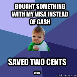 Bought something with my visa instead of cash sorry Saved two cents - Bought something with my visa instead of cash sorry Saved two cents  Sucess Kid