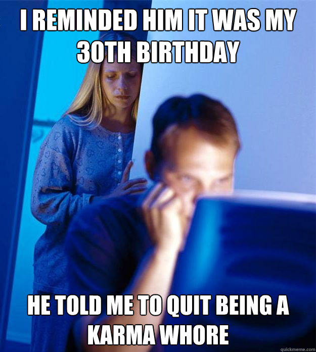 I reminded him it was my 30th birthday he told me to quit being a karma whore  - I reminded him it was my 30th birthday he told me to quit being a karma whore   Redditors Wife