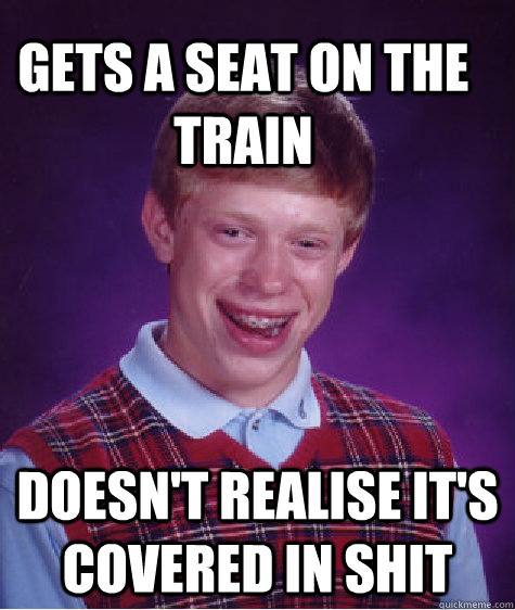 gets a seat on the train doesn't realise it's covered in shit - gets a seat on the train doesn't realise it's covered in shit  Bad Luck Brain