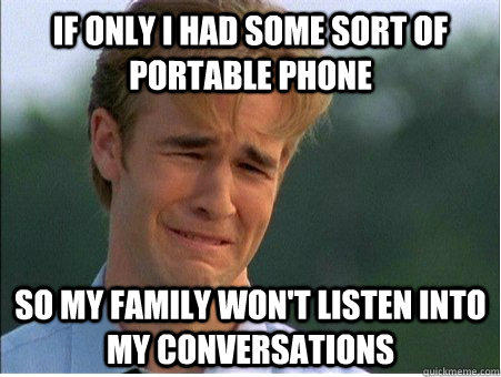 If only I had some sort of portable phone so my family won't listen into my conversations  1990s Problems