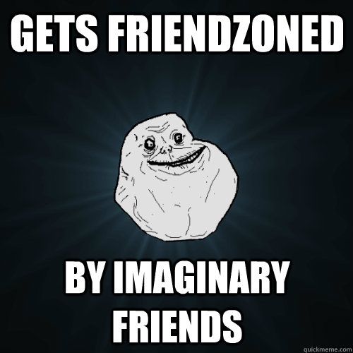 gets friendzoned by imaginary friends - gets friendzoned by imaginary friends  Forever Alone