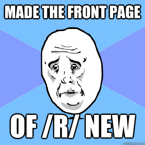Made the front page of /r/ new - Made the front page of /r/ new  Okay Guy