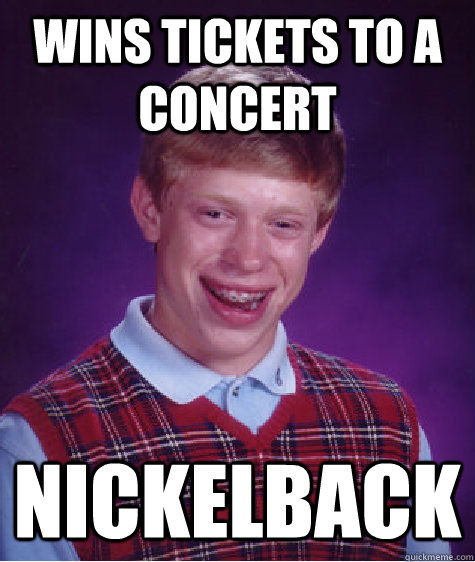 Wins tickets to a concert Nickelback - Wins tickets to a concert Nickelback  Bad Luck Brian