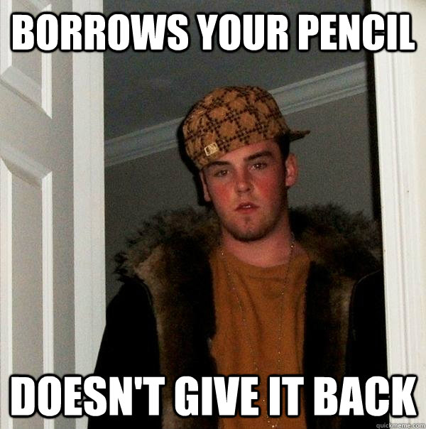Borrows your pencil doesn't give it back - Borrows your pencil doesn't give it back  Scumbag Steve