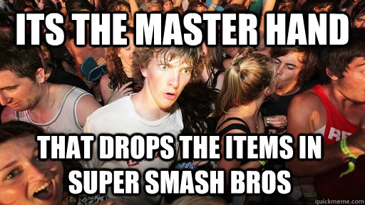 Its the master hand  That drops the items in super smash bros - Its the master hand  That drops the items in super smash bros  Sudden Clarity Clarence
