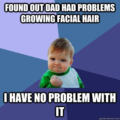 Found out dad had problems growing facial hair I have no problem with it - Found out dad had problems growing facial hair I have no problem with it  Success Kid