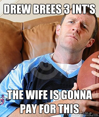 DREW BREES 3 INT's THE WIFE IS GONNA PAY FOR THIS