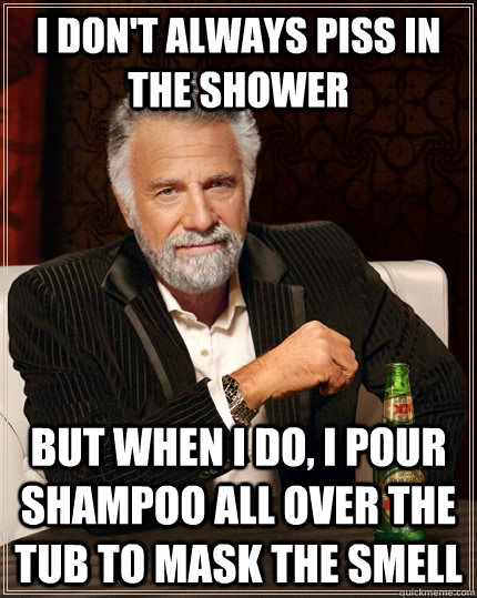 I don't always piss in the shower but when i do, i pour shampoo all over the tub to mask the smell - I don't always piss in the shower but when i do, i pour shampoo all over the tub to mask the smell  The Most Interesting Man In The World