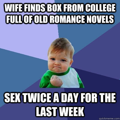 Wife finds box from college full of old romance novels Sex twice a day for the last week - Wife finds box from college full of old romance novels Sex twice a day for the last week  Success Kid