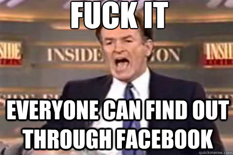 fuck it everyone can find out through facebook - fuck it everyone can find out through facebook  Fuck It Bill OReilly
