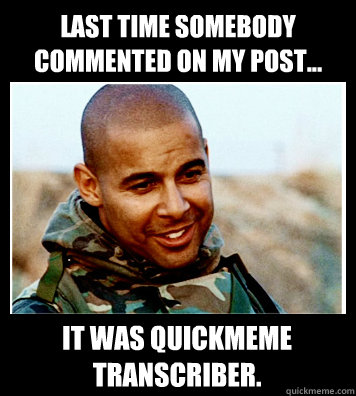 Last time somebody commented on my post... It was QuickMeme transcriber.
