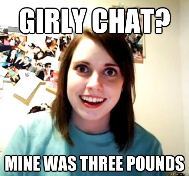 Girly chat? MINE WAS THREE POUNDS - Girly chat? MINE WAS THREE POUNDS  Misc