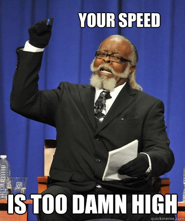 your speed is too damn high -                 your speed is too damn high  The Rent Is Too Damn High