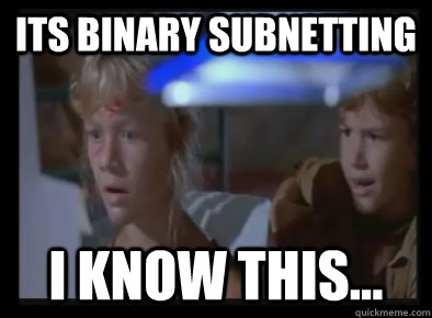 ITS BINARY SUBNETTING I KNOW THIS... - ITS BINARY SUBNETTING I KNOW THIS...  Misc