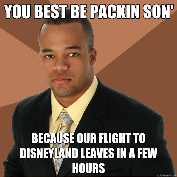 You best be packin son' because our flight to disneyland leaves in a few hours  - You best be packin son' because our flight to disneyland leaves in a few hours   Successful Black Man